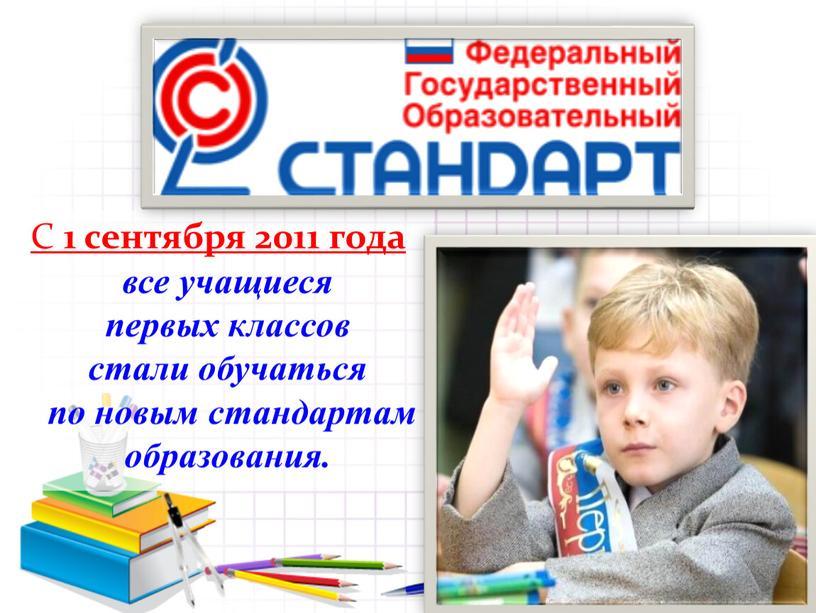 С 1 сентября 2011 года все учащиеся первых классов стали обучаться по новым стандартам образования