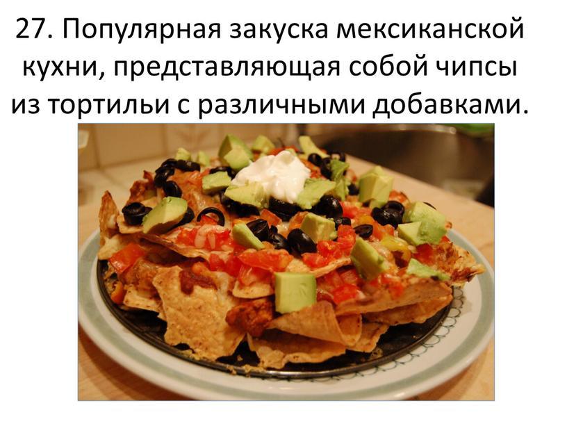 Популярная закуска мексиканской кухни, представляющая собой чипсы из тортильи с различными добавками