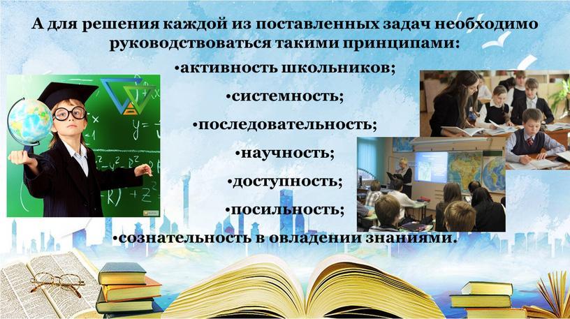 А для решения каждой из поставленных задач необходимо руководствоваться такими принципами: активность школьников; системность; последовательность; научность; доступность; посильность; сознательность в овладении знаниями