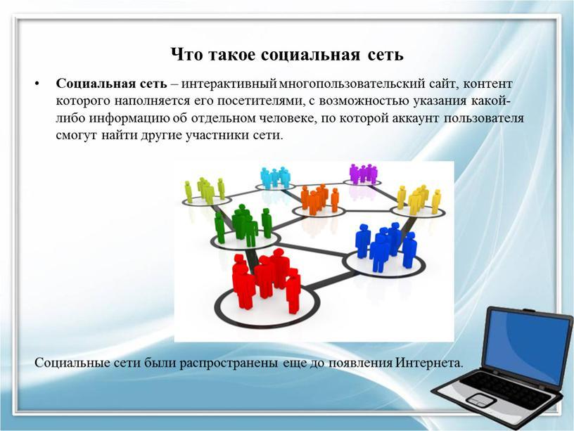 Что такое социальная сеть Социальная сеть – интерактивный многопользовательский сайт, контент которого наполняется его посетителями, с возможностью указания какой-либо информацию об отдельном человеке, по которой…