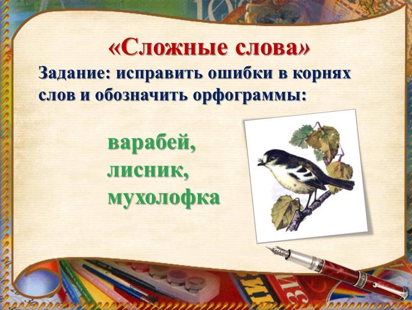 Сложные слова » Задание: исправить ошибки в корнях слов и обозначить орфограммы: варабей, лисник, мухолофка