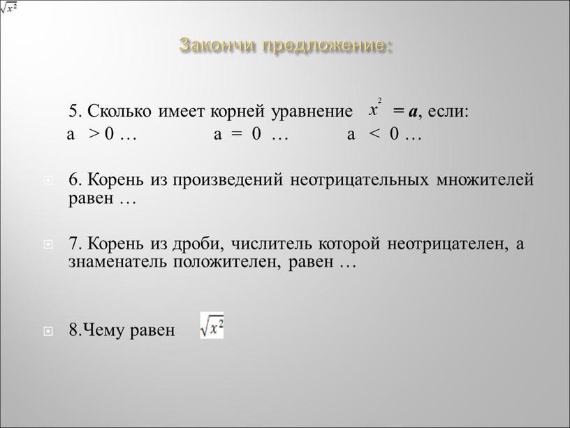 Закончи предложение: 5. Сколько имеет корней уравнение = а , если: а > 0 … а = 0 … а < 0 … 6