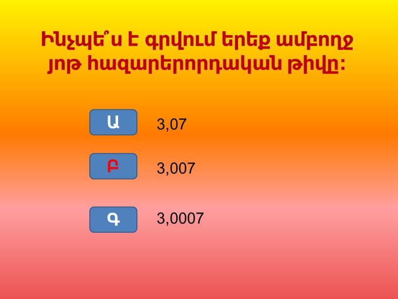 Ա Բ Գ 3,0007 3,007 3,07 Բ Ինչպե՞ս է գրվում երեք ամբողջ յոթ հազարերորդական թիվը: