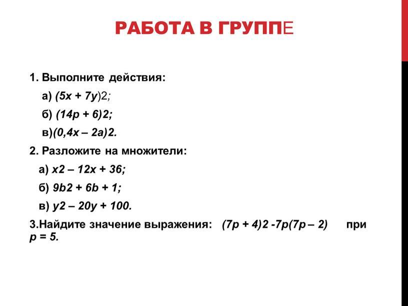 Работа в группе 1. Выполните действия: а) (5x + 7y )2 ; б) (14p + 6)2; в) (0,4x – 2a)2