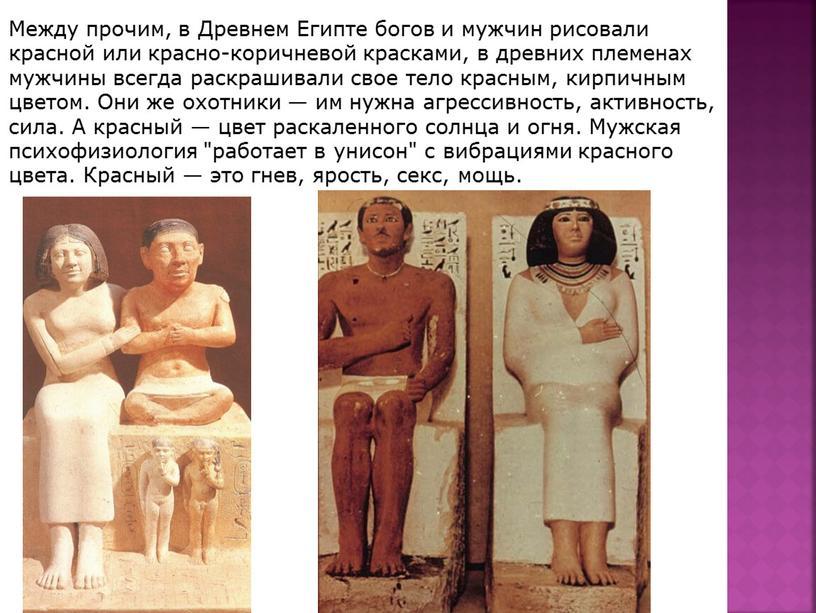 Между прочим, в Древнем Египте богов и мужчин рисовали красной или красно-коричневой красками, в древних племенах мужчины всегда раскрашивали свое тело красным, кирпичным цветом