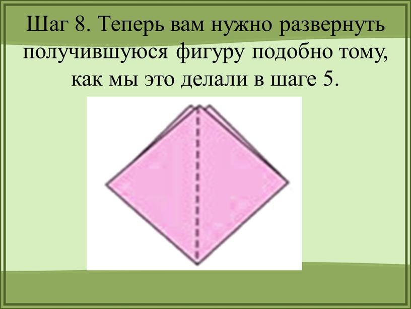 Шаг 8. Теперь вам нужно развернуть получившуюся фигуру подобно тому, как мы это делали в шаге 5