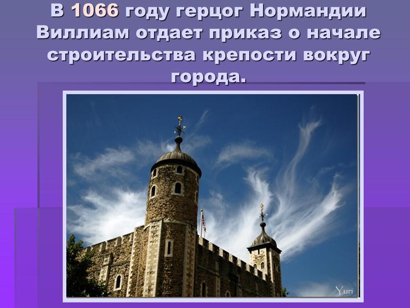 В 1066 году герцог Нормандии Виллиам отдает приказ о начале строительства крепости вокруг города