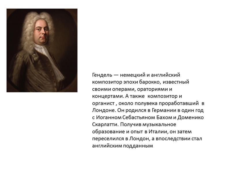 Гендель — немецкий и английский композитор эпохи барокко, известный своими операми, ораториями и концертами