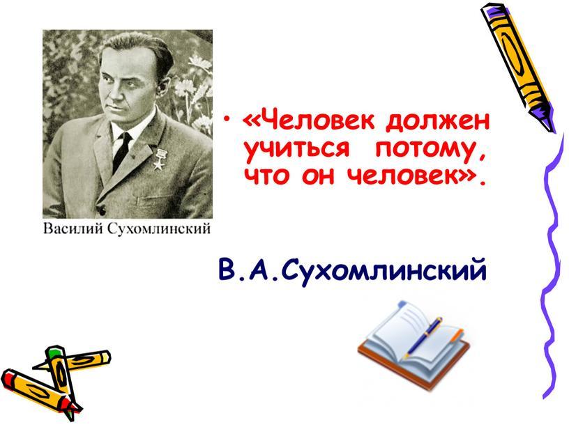Человек должен учиться потому, что он человек»