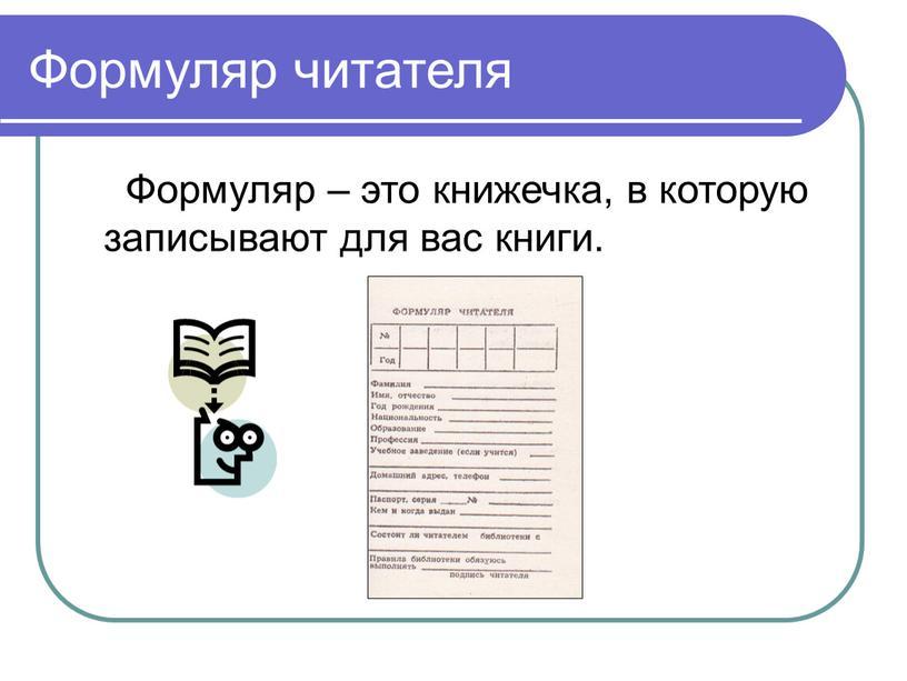 Формуляр читателя Формуляр – это книжечка, в которую записывают для вас книги