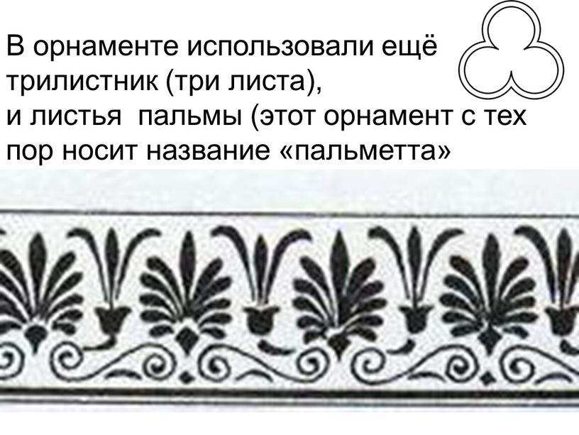 В орнаменте использовали ещё трилистник (три листа), и листья пальмы (этот орнамент с тех пор носит название «пальметта»