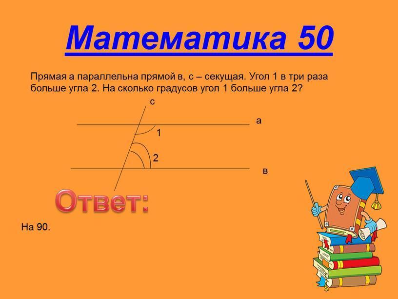Математика 50 Прямая а параллельна прямой в, с – секущая