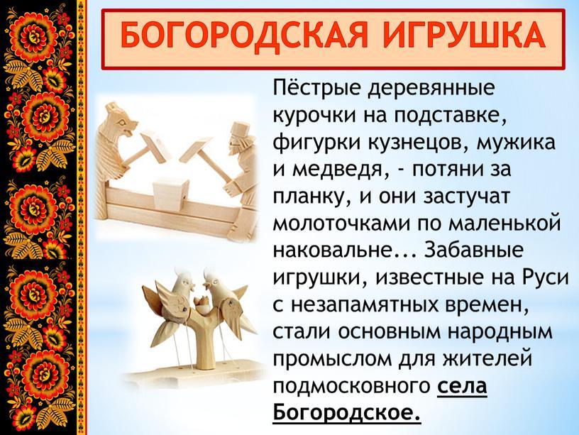 БОГОРОДСКАЯ ИГРУШКА Пёстрые деревянные курочки на подставке, фигурки кузнецов, мужика и медведя, - потяни за планку, и они застучат молоточками по маленькой наковальне