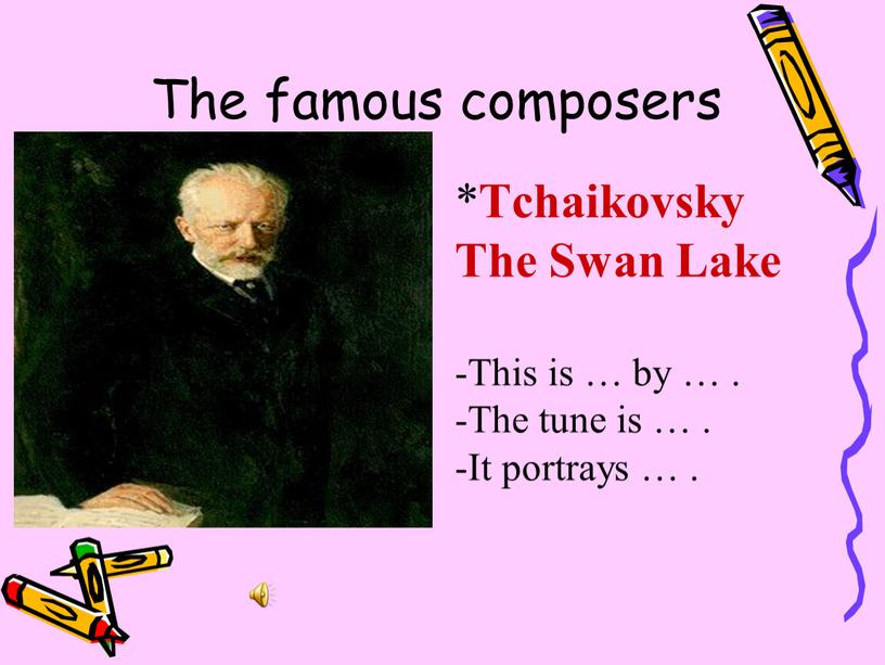 The famous composers * Tchaikovsky