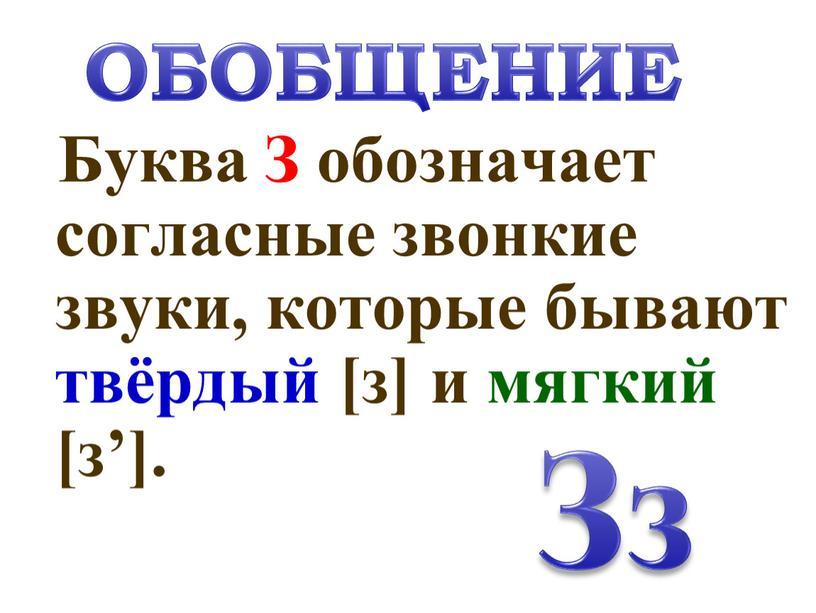 Буква З обозначает согласные звонкие звуки, которые бывают твёрдый [з] и мягкий [з']
