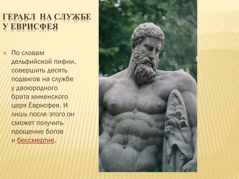 Геракл на службе у Еврисфея По словам дельфийской пифии, совершить десять подвигов на службе у двоюродного брата микенского царя
