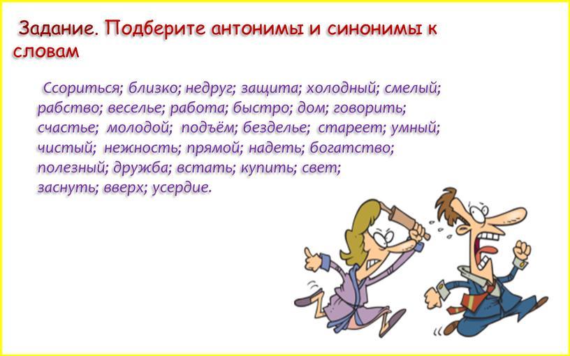 Ссориться; близко; недруг; защита; холодный; смелый; рабство; веселье; работа; быстро; дом; говорить; счастье; молодой; подъём; безделье; стареет; умный; чистый; нежность; прямой; надеть; богатство; полезный; дружба;…