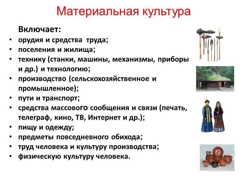 Материальная культура Включает: орудия и средства труда; поселения и жилища; технику (станки, машины, механизмы, приборы и др