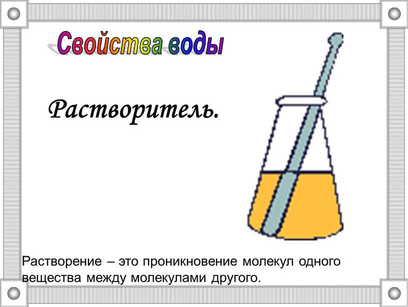 Растворитель. Растворение – это проникновение молекул одного вещества между молекулами другого