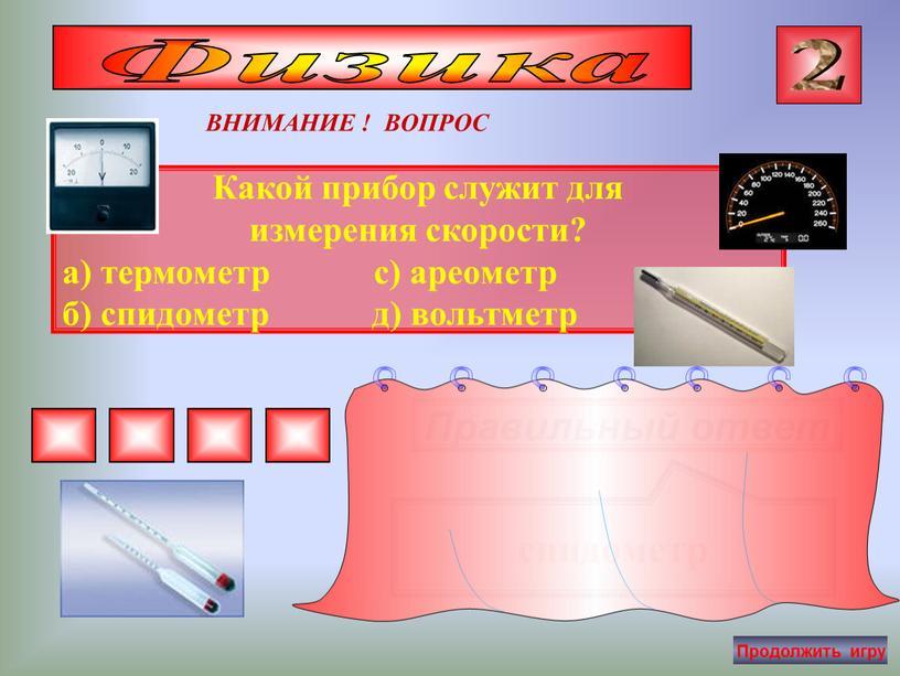Какой прибор служит для измерения скорости? а) термометр с) ареометр б) спидометр д) вольтметр