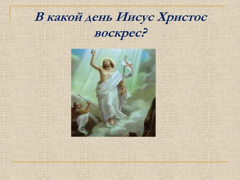 В какой день Иисус Христос воскрес?