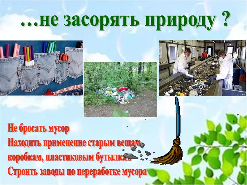 Не бросать мусор Находить применение старым вещам, коробкам, пластиковым бутылкам