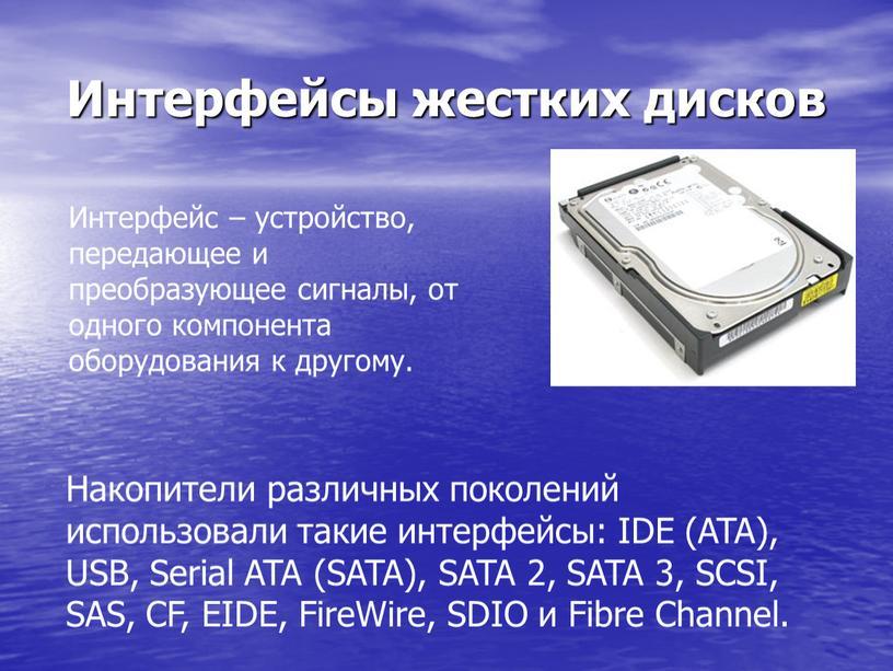 Интерфейсы жестких дисков Интерфейс – устройство, передающее и преобразующее сигналы, от одного компонента оборудования к другому