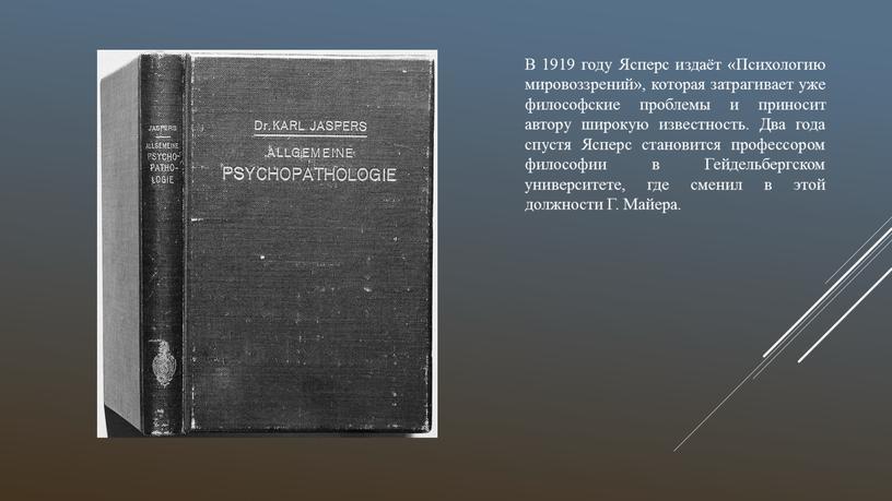 В 1919 году Ясперс издаёт «Психологию мировоззрений», которая затрагивает уже философские проблемы и приносит автору широкую известность