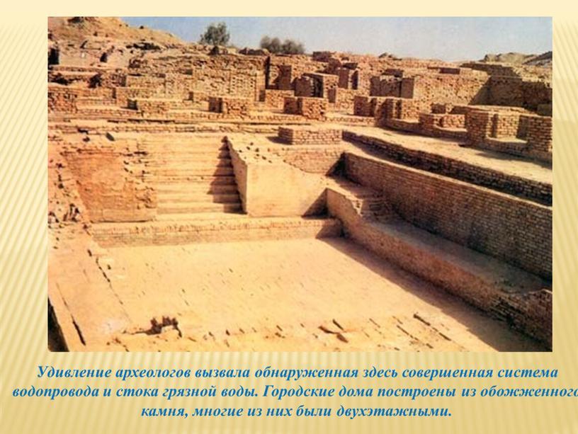 Удивление археологов вызвала обнаруженная здесь совершенная система водопровода и стока грязной воды