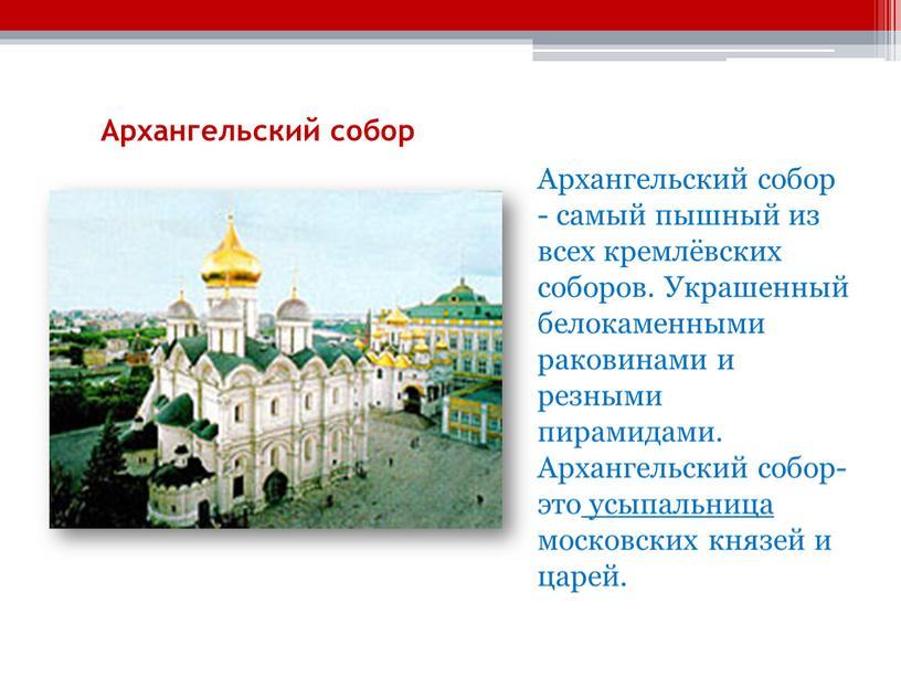 Архангельский собор Архангельский собор - самый пышный из всех кремлёвских соборов