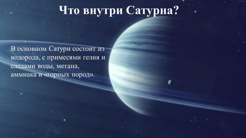 В основном Сатурн состоит из водорода, с примесями гелия и следами воды, метана, аммиака и «горных пород»