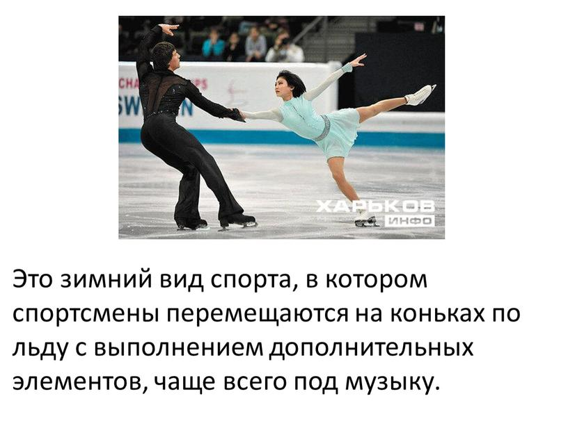 Это зимний вид спорта, в котором спортсмены перемещаются на коньках по льду с выполнением дополнительных элементов, чаще всего под музыку