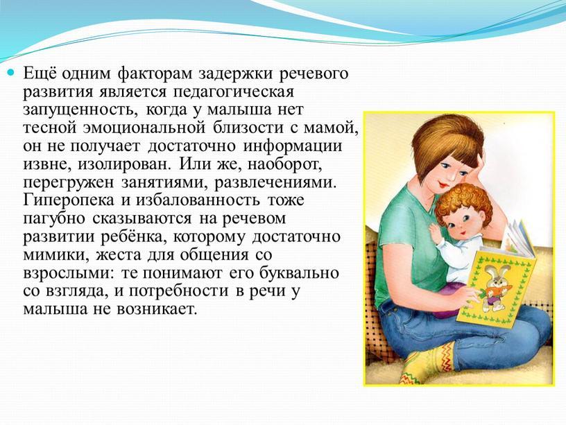 Ещё одним факторам задержки речевого развития является педагогическая запущенность, когда у малыша нет тесной эмоциональной близости с мамой, он не получает достаточно информации извне, изолирован