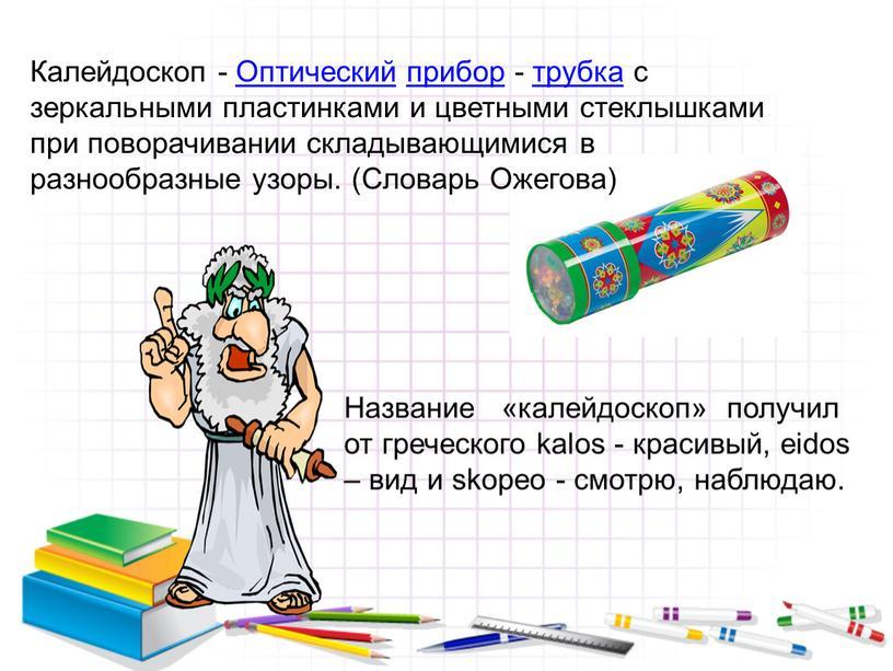 Калейдоскоп - Оптический прибор - трубка с зеркальными пластинками и цветными стеклышками при поворачивании складывающимися в разнообразные узоры