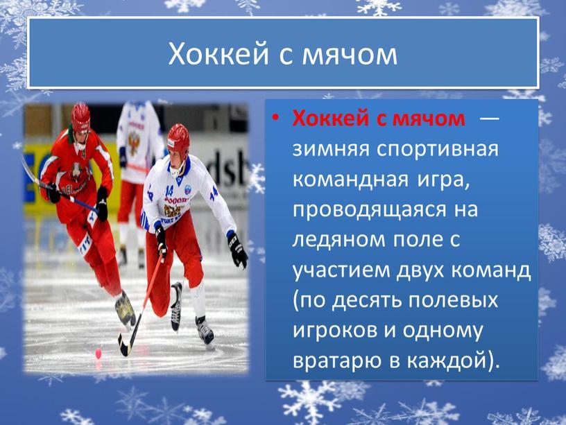 Хоккей с мячом Хоккей с мячом — зимняя спортивная командная игра, проводящаяся на ледяном поле с участием двух команд (по десять полевых игроков и одному…