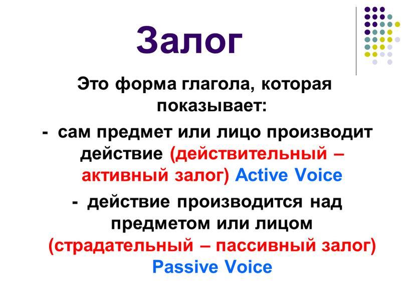 Залог Это форма глагола, которая показывает: - сам предмет или лицо производит действие (действительный – активный залог)