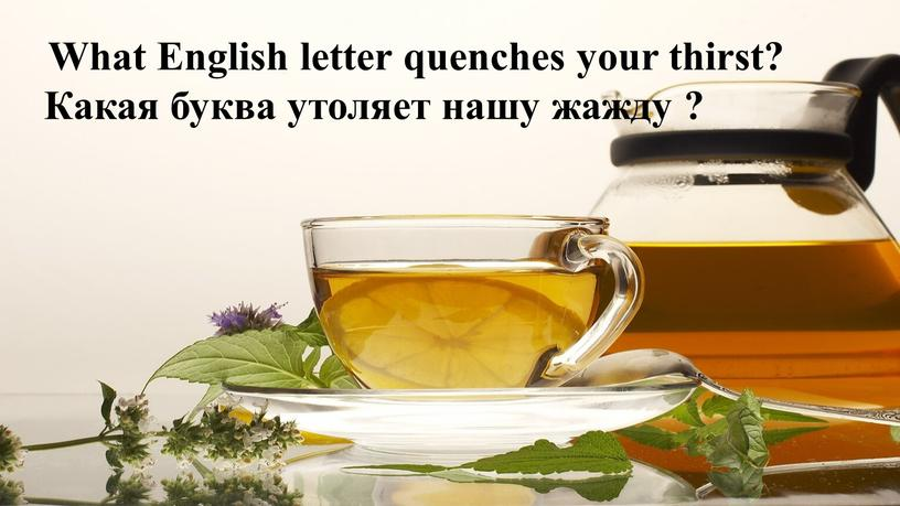 What English letter quenches your thirst?