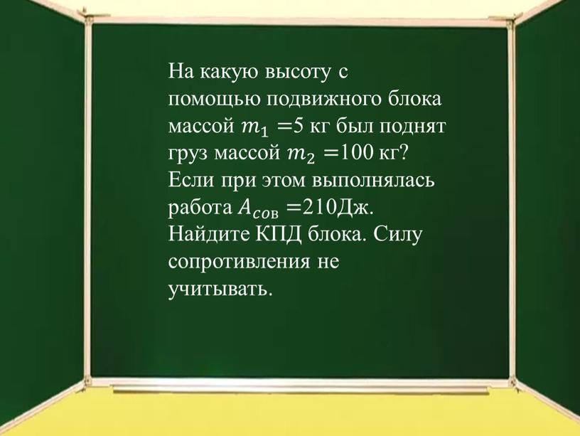 На какую высоту с помощью подвижного блока массой 𝑚 1 𝑚𝑚 𝑚 1 1 𝑚 1 = 5 кг был поднят груз массой 𝑚 2…