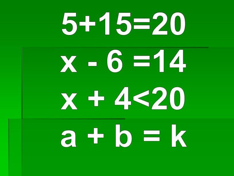 5+15=20 x - 6 =14 x + 4<20 а + b = k