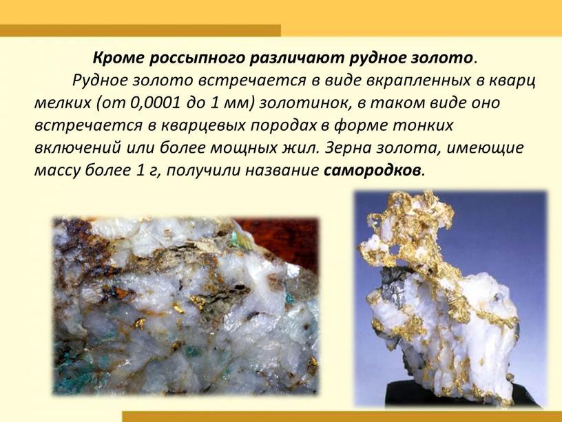 Кроме россыпного различают рудное золото