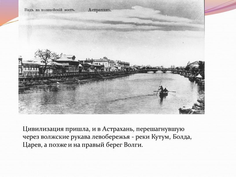 Цивилизация пришла, и в Астрахань, перешагнувшую через волжские рукава левобережья - реки