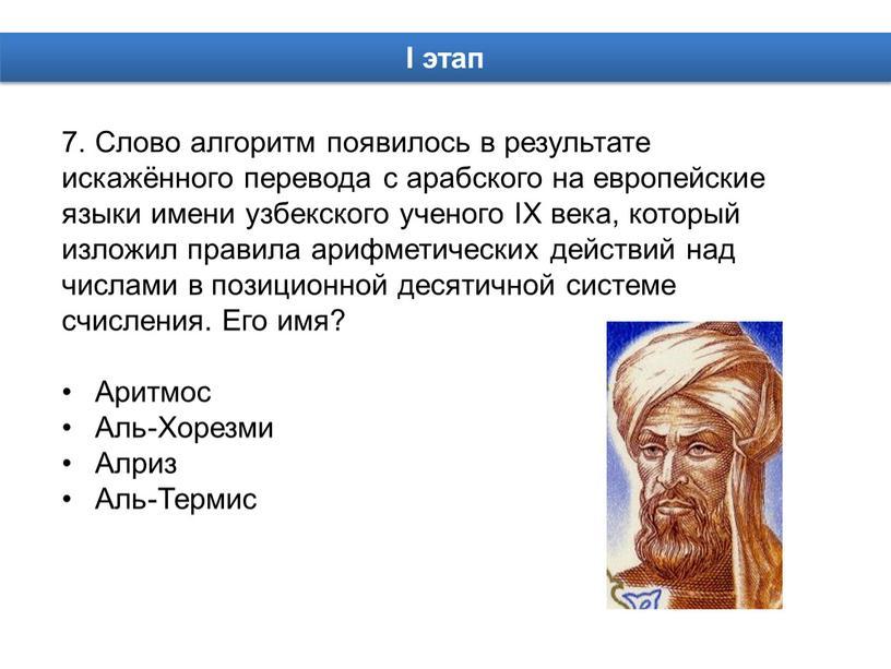 Слово алгоритм появилось в результате искажённого перевода с арабского на европейские языки имени узбекского ученого