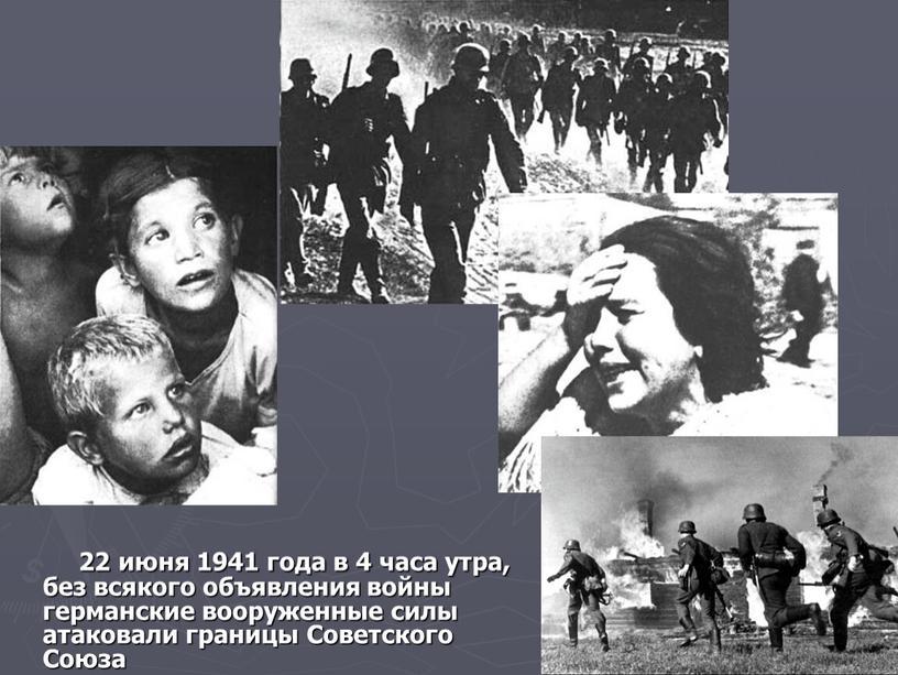 22 июня 1941 года в 4 часа утра, без всякого объявления войны германские вооруженные силы атаковали границы Советского Союза