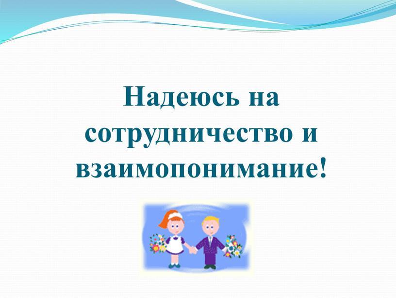 Надеюсь на сотрудничество и взаимопонимание!