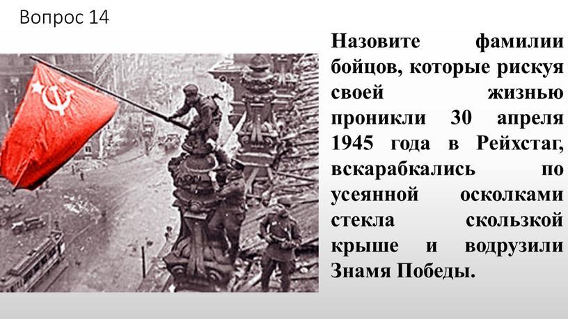 Вопрос 14 Назовите фамилии бойцов, которые рискуя своей жизнью проникли 30 апреля 1945 года в