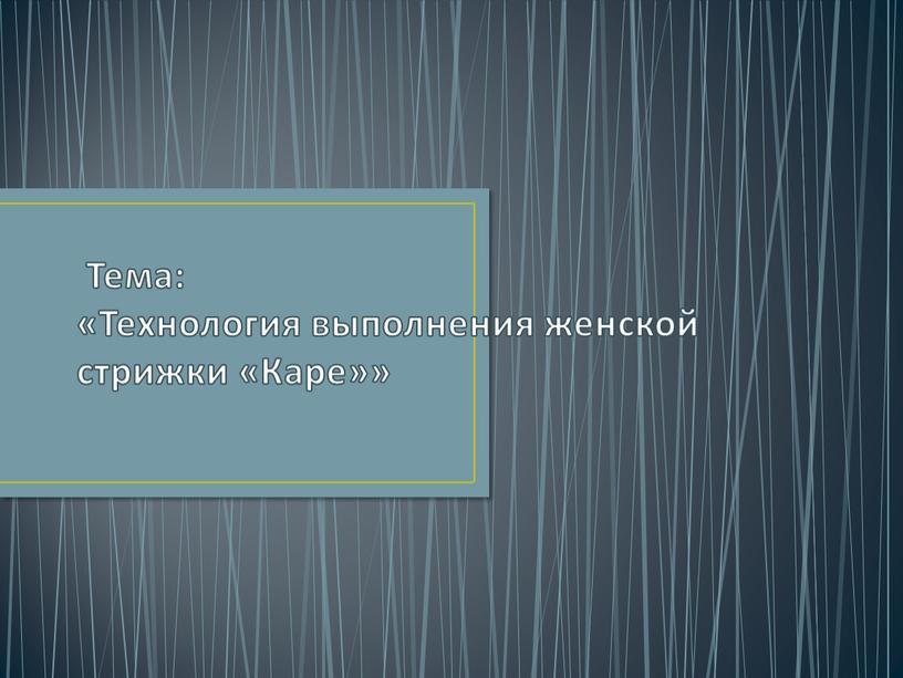Тема: «Технология выполнения женской стрижки «Каре»»