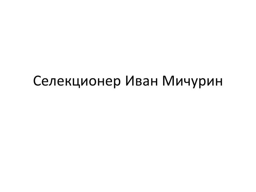 Селекционер Иван Мичурин