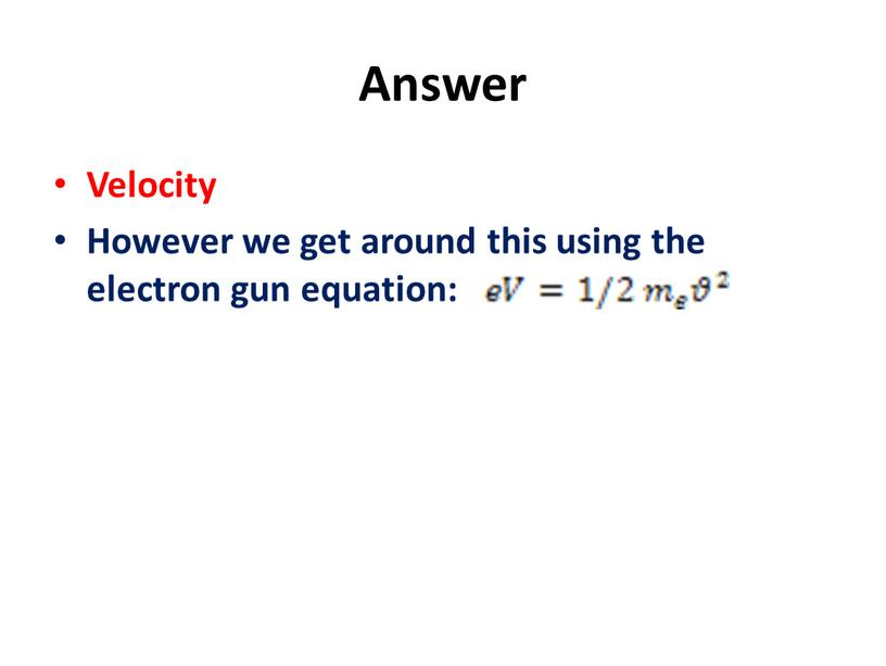 Answer Velocity However we get around this using the electron gun equation: