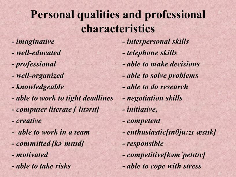 Personal qualities and professional characteristics - imaginative - well-educated - professional - well-organized - knowledgeable - able to work to tight deadlines - computer literate…