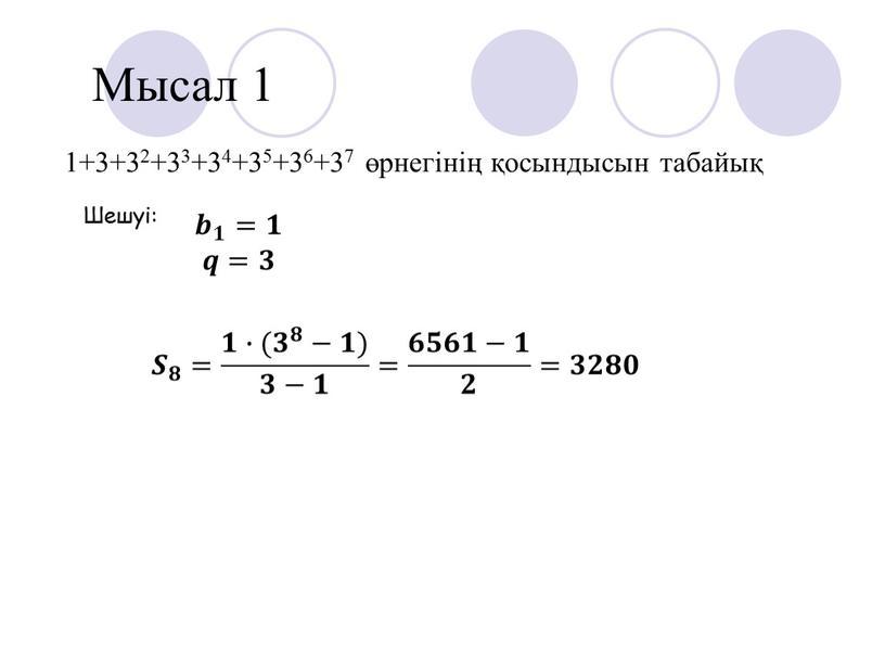 Мысал 1 1+3+32+33+34+35+36+37 өрнегінің қосындысын табайық 𝒃 𝟏 𝒃𝒃 𝒃 𝟏 𝟏𝟏 𝒃 𝟏 =𝟏𝟏 𝒒𝒒=𝟑𝟑